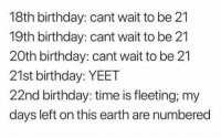 Do you member ?: 18th birthday: cant wait to be 21  19th birthday: cant wait to be 21  20th birthday: cant wait to be 21  21st birthday: YEET  22nd birthday: time is fleeting; my  days left on this earth are numbered Do you member ?