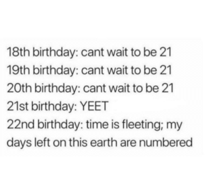 21st Birthday: 18th birthday: cant wait to be 21  19th birthday: cant wait to be 21  20th birthday: cant wait to be 21  21st birthday: YEET  22nd birthday: time is fleeting, my  days left on this earth are numbered