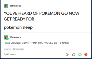 Behold: the prophet: 18themoon  YOUVE HEARD OF POKEMON GO NOW  GET READY FOR  pokemon sleep  18themoon  I WAS JOKING I DIDN'T THINK THAT WOULD BE ITS NAME  Source: darktypegay  6,842 notes Behold: the prophet