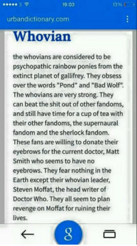 "urbandictionary: 19:03  139  urbandictionary.com  Whovian  the whovians are considered to be  psychopathic rainbow ponies from the  extinct planet of gallifrey. They obsess  over the words ""Pond"" and ""Bad Wolf""  The whovians are very strong. They  can beat the shit out of other fandoms,  and still have time for a cup of tea with  their other fandoms, the supernaural  fandom and the sherlock fandom.  These fans are willing to donate their  eyebrows for the current doctor, Matt  Smith who seems to have no  eyebrows. They fear nothing in the  Earth except their whovian leader,  Steven Moffat, the head writer of  Doctor Who. They all seem to plan  revenge on Moffat for ruining their  lives."