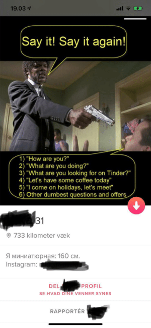 """Say it! Say it again!: 19.03 7  Say it! Say it again!  1) """"How are you?""""  2) """"What are you doing?""""  3) """"What are you looking for on Tinder?""""  4) """"Let's have some coffee today""""  5) """"I come on holidays, let's meet""""  6) Other dumbest questions and offers  31  O 733 kilometer væk  Я миниатюрная: 160 см.  Instagram:  PROFIL  DEL  SE HVAD DINE VENNER SYNES  RAPPORTÉR Say it! Say it again!"""