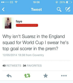 Girls: 19:06  26%  Tweet  a  faye  Why isn't Suarez in the England  squad for World Cup I swear he's  top goal scorer in the prem?  12/05/2014 18:38 from Coventry  40 RETWEETS 34 FAVORITES Girls