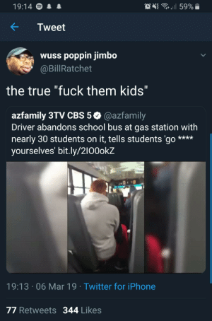 """Left kids at the gas station: 19:14  ..il 59%  KTweet  wuss poppin jimbo  @BillRatchet  the true """"fuck them kids  1l  azfamily 3TV CBS 5 @azfamily  Driver abandons school bus at gas station with  nearly 30 students on it, tells students 'go  yourselves' bit.ly/2100okZ  19:13 06 Mar 19 Twitter for iPhone  77 Retweets 344 Likes Left kids at the gas station"""