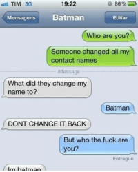 Dank, 🤖, and Contacts: 19:22  TIM 3G  Mensagens Batman  Editar  Who are you?  Someone changed all my  contact names  iMessage  What did they change my  name to?  Batman  DONT CHANGE IT BACK  But who the fuck are  you?  Entregue  Im batman I AM THE NIGHT