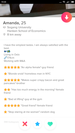 "Had to superlike for her effort: 19:25  Amanda, 25  Sogang University  Hanken School of Economics  O 8 km away  I have the simplest tastes. I am always satisfied with the  best.  Living in Oslo  174cm  Working with M&A  ""An alpha female""-guy friend  ""Blonde snob""-homeless man in NYC  ""Makes super crispy bacon and great  pancakes""-brother  ""Has too much energy in the morning""-female  friend  ""Bad at lifting""-guy at the gym  ""Great friend""-female friend  ""Stop staring at me woman""-random dog  242 Instagram Had to superlike for her effort"
