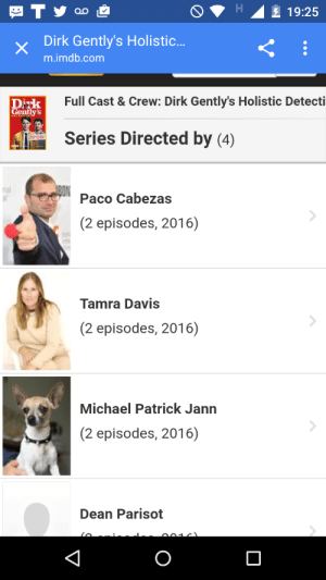 everythingremainsconnected:  cavinettera: Good thing to know that one of the directors of Dirk Gently's Holistic Detective Agency is a dog  It explains so much: 19:25  xDirk Gently's Holistic..  m.imdb.com  Full Cast & Crew: Dirk Gently's Holistic Detecti  ntly's  Series Directed by (4)  nal  Paco Cabezas  (2 episodes, 2016)  Tamra Davis  (2 episodes, 2016)  Michael Patrick Jann  (2 episodes, 2016)  Dean Parisot everythingremainsconnected:  cavinettera: Good thing to know that one of the directors of Dirk Gently's Holistic Detective Agency is a dog  It explains so much