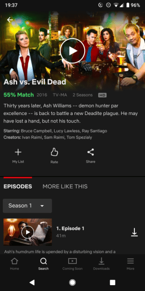 Ash, Life, and Soon...: 19:37  Ash vs.Evil Dead  55% Match 2016  TV-MA  2 Seasons  HD  Thirty years later, Ash Williams -- demon hunter par  excellence - is back to battle a new Deadite plague. He may  have lost a hand, but not his touch  Starring: Bruce Campbell, Lucy Lawless, Ray Santiago  Creators: Ivan Raimi, Sam Raimi, Tom Spezialy  凸  My List  Rate  Share  EPISODES  MORE LIKE THIS  Season 1 -  1. Episode 1  Ash's humdrum life is upended by a disturbing vision and a  Home  Search  Coming Soon  Downloads  More Groovy.