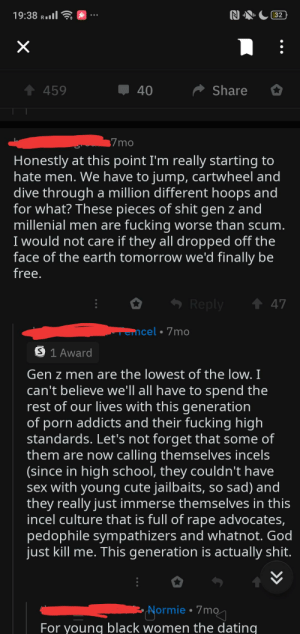 Femcels are just as deluded and hateful as incels: 19:38 R.ll  32  1 459  Share  40  7mo  Honestly at this point I'm really starting to  hate men. We have to jump, cartwheel and  dive through a million different hoops and  for what? These pieces of shit gen z and  millenial men are fucking worse than scum.  I would not care if they all dropped off the  face of the earth tomorrow we'd finally be  free.  - Reply  ↑ 47  Temcel • 7mo  O 1 Award  Gen z men are the lowest of the low. I  can't believe we'll all have to spend the  rest of our lives with this generation  of porn addicts and their fucking high  standards. Let's not forget that some of  them are now calling themselves incels  (since in high school, they couldn't have  sex with young cute jailbaits, so sad) and  they really just immerse themselves in this  incel culture that is full of rape advocates,  pedophile sympathizers and whatnot. God  just kill me. This generation is actually shit.  •Yormie • 7mo  For young black women the dating Femcels are just as deluded and hateful as incels