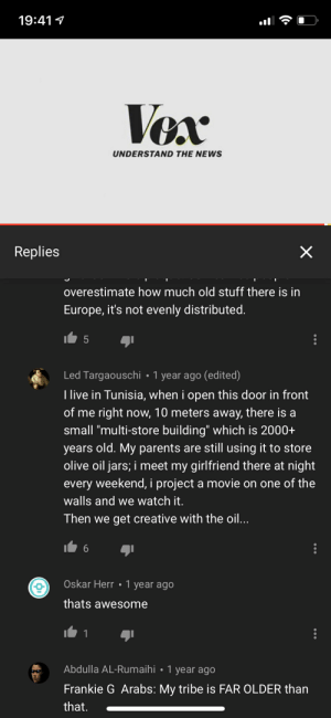 """News, Parents, and youtube.com: 19:41  CA  UNDERSTAND THE NEWS  Replies  overestimate how much old stuff there is in  Europe, it's not evenly distributed.  Led Targaouschi 1 year ago (edited)  I live in Tunisia, when i open this door in front  of me right now, 10 meters away, there is a  small """"multi-store building which is 2000+  years old. My parents are still using it to store  olive oil jars, i meet my girlfriend there at night  every weekend, i project a movie on one of the  walls and we watch it.  Then we get creative with the oil...  Oskar Herr 1 year ago  thats awesome  Abdulla AL-Rumaihi 1 year ago  Frankie G Arabs: My tribe is FAR OLDER than  that. Never change, youtube comments"""