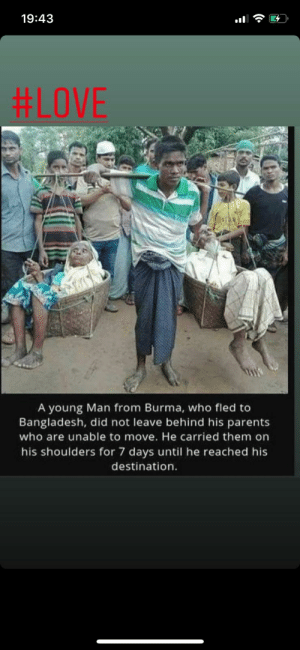 Devoted Madlad: 19:43  #LOVE  A young Man from Burma, who fled to  Bangladesh, did not leave behind his parents  who are unable to move. He carried them on  his shoulders for 7 days until he reached his  destination. Devoted Madlad
