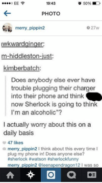 """Memes, Chargers, and Vatican: 19:43  o 50%  EE  PHOTO  merry-pippin  027w  uwkwardginger:  m-hiddleston-just  kimber batch:  Does anybody else ever have  trouble plugging their charger  into their phone and think  now Sherlock is going to think  I'm an alcoholic""""  I actually worry about this on a  daily basis  47 likes  a merry pippin2 I think about this every time I  plug my phone in! Does anyone else?  #sherlock #watson #sherlockfunny  merry pippin2 @leenapendragon 12 l was so  O  a ~Vatican Cameos~"""