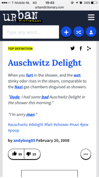 """urbandictionary.com: 19:43  urbandictionary.com  ooo T-Mobile NL 4G  URbaN  DICTIONARY  Type any word  TOP DEFINITION  Auschwitz Delight  When you fart in the shower, and the wet  stinky odor rises in the steam, comparable to  the Nazi gas chambers disguised as showers.  """"Dude, I had some bad Auschwitz Delight in  the shower this morning.""""  """"I'm sorry man.""""  #auschwitz #delight #fart #shower #nazi #jew  #poop  by andylong85 February 20, 2008"""