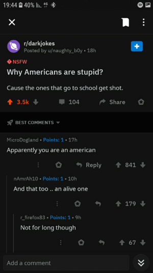 Alive, Apparently, and Nsfw: 19:44 40% , 4  X  r/darkjokes  Posted by u/naughty_b0y 18h  NSFW  Why Americans are  stupid?  Cause the ones that go to school get shot.  3.5k  Share  104  BEST COMMENTS  MicroDogland Points: 1.17h  Apparently you are an american  Reply  841  nAmrAh10 . Points: 1 10h  And that too.. an alive one  179  r firefox83 . Points: 1 9h  Not for long though  67  Add a comment ooff
