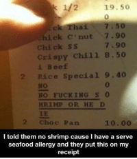Bruh, Chill, and Fucking: 19.50  ck Thai.  kick C nut 7.90  Chick ss  crispy chill  8.50  Rice special  9.40  NO FUCK IHG S  HR TMP OR HE D  Choc Pan  10.  I told them no shrimp cause l have a serve  seafood allergy and they put this on my  receipt Bruh 😂💀
