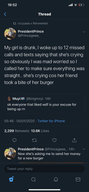 This is so adorable: 19:52  ull  Thread  13 izzyyaaa x Retweeted  PresidentPrince  @Princegeee_  My girl is drunk, I woke up to 12 missed  calls and texts saying that she's crying  so obviously I was mad worried so l  called her to make sure everything was  |  straight.. she's crying cos her friend  took a bite of her burger  * Muyi  @kingmxyi · 14h  ok everyone that liked wdf is your excuse for  being up rn  05:46 · 05/01/2020 · Twitter for iPhone  2,299 Retweets 13.6K Likes  PresidentPrince @Princegeee_ · 14h  Now she's asking me to send her money  for a new burger  Tweet your reply This is so adorable