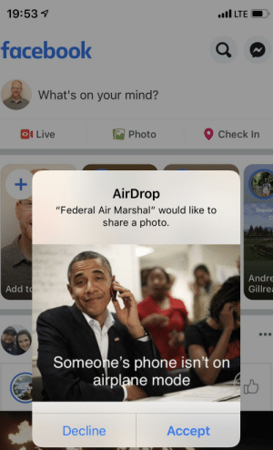 "Phone, Airplane, and Live: 19:53 7  II LTE  faceboolk  What's on your mind?  Check In  Photo  Ol Live  AirDrop  ""Federal Air Marshal"" would like to  share a photo.  Univer  Andre  Gillre  Add t  Someone's phone isn't on  airplane mode  Decline  Accept Received this after the ""turn phones to airplane mode"" announcement"