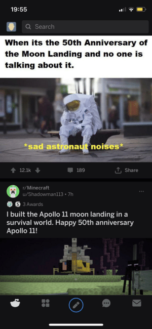 Minecraft, Apollo, and Happy: 19:55  Q Search  Vhen its the 50th Anniversary of  the Moon Landing and no one is  talking about it.  *sad astronaut noises*  T Share  189  12.1k  r/Minecraft  u/Shadowman113 7h  S 3 Awards  I built the Apollo 11 moon landing in a  survival world. Happy 50th anniversary  Apollo 11! Oh, the irony