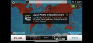 Dank, Memes, and News: 19 6 2021  News  11  Logan Paul to eradicate humans X  Global  News  Logan Paul has destroyed the world despite the world's  best efforts. The last few humans lie dying in holes with  no chance of survival.  DNA  Cure  13  79%  &Infected  588,179  Dead  Disease  World  World  7,123,955,783 He doesn't stop at filming people by EduardoG4700 FOLLOW 4 MORE MEMES.