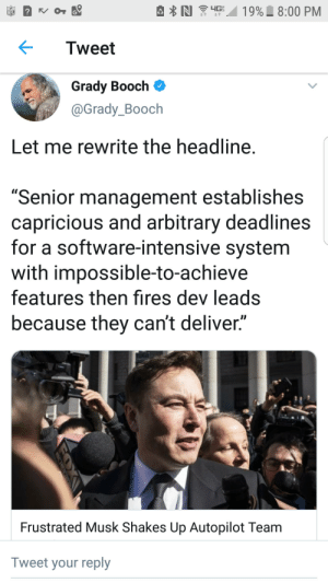 "Nfl, Software, and Dev: 19% 8:00 PM  N  4GE  4t  O  NFL  Tweet  Grady Booch  @Grady_Booch  Let me rewrite the headline.  ""Senior management establishes  capricious and arbitrary deadlines  for a software-intensive system  with impossible-to-achieve  features then fires dev leads  because they can't deliver.""  Frustrated Musk Shakes Up Autopilot Team  Tweet your reply Sounds About Right"