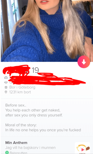 Matched with this girl, 8/10 Bio: 19  A Bor i Göteborg  O 1231 km bort  Before sex..  You help each other get naked,  after sex you only dress yourself.  Moral of the story:  In life no one helps you once you're fucked  Min Anthem  Jag vill ha bajskorv i munnen  6 Baisprutten.  RATSPRUTTEN Matched with this girl, 8/10 Bio