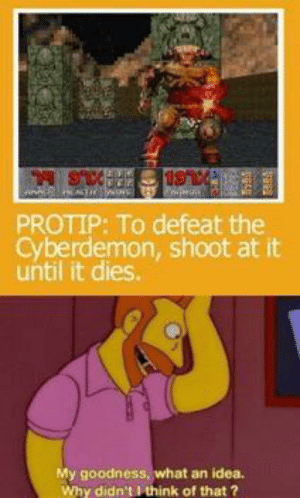 Genius, absolutely genius: 19  BxusIRAXLS  PROTIP: To defeat the  Cyberdemon, shoot at it  until it dies  My goodness, what an idea.  Why didn't I think of that ? Genius, absolutely genius