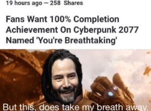 Cyberpunk, You, and Take My Breath Away: 19 hours ago -258 Shares  Fans Want 100% Completion  Achievement On Cyberpunk 2077  Named 'You're Breathtaking'  But this, does take my breath away. No YOU'RE breathtaking
