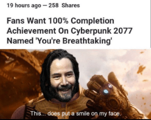 Reddit, Smile, and Cyberpunk: 19 hours ago 258 Shares  Fans Want 100% Completion  Achievement On Cyberpunk 2077  Named 'You're Breathtaking'  This... does put a smile on my face. Your Breathtaking