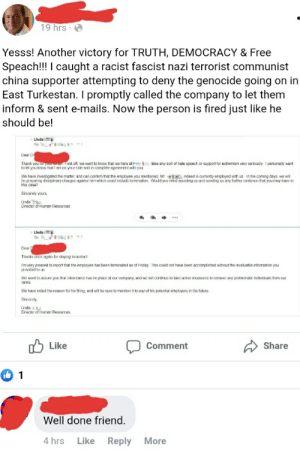 Free speech is getting people fired for disagreeing with you: 19 hrs · O  Yesss! Another victory for TRUTH, DEMOCRACY & Free  Speach!!! I caught a racist fascist nazi terrorist communist  china supporter attempting to deny the genocide going on in  East Turkestan. I promptly called the company to let them  inform & sent e-mails. Now the person is fired just like he  should be!  Linda  To: '  Dear D  Thank you for yoarma. First off, we want to know that we here at  to ket you know that i am on your side and in complete agreement with youI  take any sort of hate speech or support for extremism very seriously. I personally went  We have investigated the matter, and can confirm that the employee you mentioned, Mr. EE indeed is currently employed with us. In the coming days, we will  be preparing discipinary charges against him which couid include lerminalion. Would you mind assisling us and sonding us any further evidence thal you may have in  this case?  Sincerely yours.  Linda  Director of Human Resources  ...  Linda  .  To  Duar D  Thanks once again for staying in contact  I'm very pieased to report that the employee has been terminated as of Friday This could not have been accomplished without the invaluable intomation you  provided to us.  We want to assure you that intolerance has no place at our company, and we will continue lo lake active measures to remove any problemalic individuals from our  ranks.  We have noted the reason for his firing, and wil be sure to mention it to arny of his potential employers in the future.  Sincerely,  Linda  Director of Human Resources.  O Like  Comment  Share  Well done friend.  4 hrs  Like  Reply  More Free speech is getting people fired for disagreeing with you