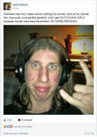 What's wrong with women: 19 hrs  Feminism has truly made women nothing but whores, look at me, blonde  hair, blue eyes, pure perfect genetics. And l get NO FUCKING GIRLS  because women have become entitled. NO MORE FEMINISM.  Like  Comment  HOO You and 152 other  View previous comments  50 of 108 What's wrong with women