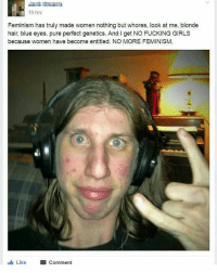 Feminism, Fucking, and Girls: 19 hrs  Feminism has truly made women nothing but whores, look at me, blonde  hair, blue eyes, pure perfect genetics. And l get NO FUCKING GIRLS  because women have become entitled. NO MORE FEMINISM.  Like  Comment Who let this inbred horse out of his cage