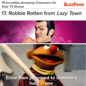 I like this lets invest via /r/MemeEconomy http://bit.ly/2IAFxk3: 19 Incredibly Annoying Characters On  Kids' TV Shows  17. Robbie Rotten from Lazy Town  u/blhck  Ernie then prepared to commit a  hate crime I like this lets invest via /r/MemeEconomy http://bit.ly/2IAFxk3
