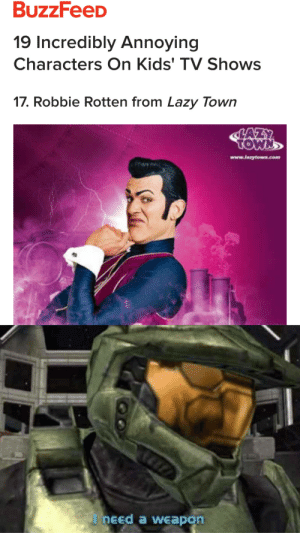 Buzzfeed is back, what a surprise: 19 Incredibly Annoying  Characters On Kids' TV Shows  17. Robbie Rotten from Lazy Town  www.laaytown.com  I need a weapon Buzzfeed is back, what a surprise