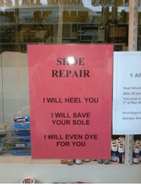 "Shop, Shoe, and May: 19  SIOE  REPAIR  1 AP  Dear Valuab  After 35 yea  This shop wi  3"" of May 20  I WILL HEEL YOU  I WILL SAVE  YOUR SOLE  Kind Regard  Georges Sho  I WILL EVEN DYE  FOR YOU <p>My new favorite shoe repair shop.</p>"