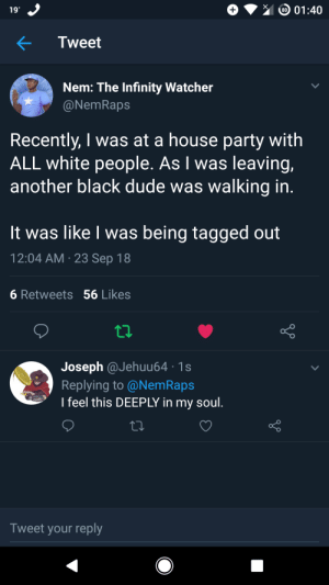 Dank, Dude, and Memes: 19  Tweet  Nem: The Infinity Watcher  NemRaps  Recently, I was at a house party with  ALL white people. As I was leaving,  another black dude was walking in.  It was like I was being tagged out  12:04 AM 23 Sep 18  6 Retweets 56 Likes  Joseph @Jehuu64 1s  Replying to @NemRaps  I feel this DEEPLY in my soul.  Tweet your reply This has happened to all of us at least once. by A_very_meriman MORE MEMES