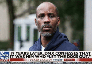 "He let the dogs out: 19 YEARS LATER, DMX CONFESSES THAT  FOX  IT WAS HIM WHO ""LET THE DOGS OUT?'  13だ  TUCKER CARLSON tonight. ERMAN  ORDER TO RAISE FUNDING FOR STATE'S PUBLIC SCHOOLS FOX NEWS ARLINGTON NATIONAL CEME He let the dogs out"