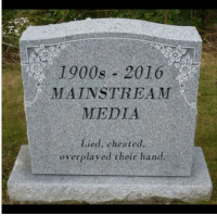 Memes, Patriotic, and Patriotism: 1900s 2016  MAINSTREAM  MEDIA  overplayed their hand The mainstream media is dead, folks.   Sent by Gretchen, a patriot.