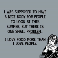 Bodies , Food, and Jay: I WAS SUPPOSED TO HAVE  A NICE BODY FOR PEOPLE  TO LOOK AT THIS  SUMMER, BUT THERE IS  ONE SMALL PROBLEM.  Jay O Lonargain  I LOVE FOOD MORE THAN  I LOVE PEOPLE.
