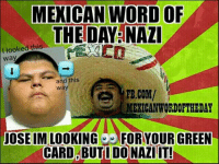 Mexican Word of the Day: Nazi : MEXICAN WORD OF  THE DAY NAZI  looked this  I way  and this  Way  FB.COM/  MEXICAN WORDOFTHEDAY  JOSE IM LOOKING  9 FOR YOUR GREEN  CARD BUT I DONAZIIT! Mexican Word of the Day: Nazi