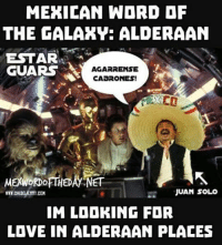 Guars: MEXICAN WARD AF  THE FALAKY: ALDERAAN  ESTAR  GUARS  AGARRENSE  CAaRONES!  JUAN SOLO  IM LOOKING FOR  LOVE IN ALDERAAN PLACES