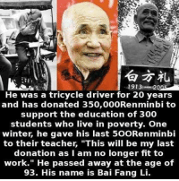 """Teacher, Winter, and 300: 1913 2  He was a tricycle driver for 20 years  and has donated 350,000 Renminbi to  support the education of 300  students who live in poverty. One  winter, he gave his last 50ORenminbi  to their teacher, """"This will be my last  donation as I am no longer fit to  work."""" He passed away at the age of  93. His name is Bai Fang Li."""
