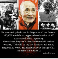 """Memes, Winter, and 300: 1913e A20  He was a tricycle driver for 20 years and has donated  350,000Renminbi to support the education of 300  students who live in poverty.  One winter, he gave his last 500Renminbi to their  teacher, """"This will be my last donation as I am no  longer fit to work."""" He passed away at the age of 93.  His name is Bai Fang Li.  Weird World"""