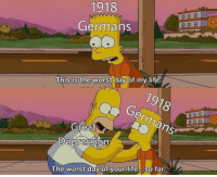 Life, The Worst, and Depression: 1918  Germans  This is the worst day of my life  Great  Depression  The worst day of your life so far New Incredibly Versatile Format! Invest Fast! via /r/MemeEconomy https://ift.tt/2Kpr74f