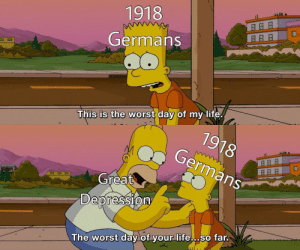 It's coming for you by Whysong823 MORE MEMES: 1918  Germans  This is  worst day of my life  79  German  78  Great  Depression  The worst day of your life... so far. It's coming for you by Whysong823 MORE MEMES