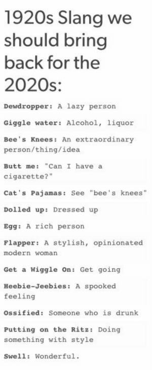 """: 1920s Slang we  should bring  back for the  2020s:  Dewdropper: A lazy person  Giggle water: Alcohol, liquor  Bee's Knees: An extraordinary  person/thing/idea  Butt me: """"Can I have a  cigarette?""""  Cat's Pajamas: See """"bee's knees""""  Dolled up: Dressed up  Egg: A rich person  Flapper: a  stylish, opinionated  modern woman  Get a Wiggle On: Get going  Heebie-Jeebies: A spooked  feeling  Ossified: Someone who is drunk  Putting on the Ritz: Doing  something with style  Swell: Wonderful."""