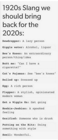 """Ossified: 1920s Slang we  should bring  back for the  2020s:  S.  Dewdropper: A lazy person  Giggle water: Alcohol, liquor  Bee's Knees: An extraordinary  person/thing/idea  Butt me: """"Can I have a  cigarette?  Cat's Pajamas: See """"bee's knees""""  Dolled up: Dressed up  Egg: A rich person  Flapper: A stylish, opinionated  modern woman  Get a Wiggle On: Get going  Heebie-Jecbies: A spooked  feeling  Ossified: Someone who is drunk  Putting on the Ritz: Doing  something with style  Swell: Wonderful."""