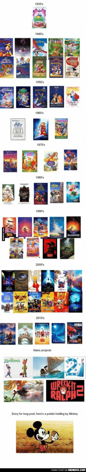"""What's the best Disney decade ?omg-humor.tumblr.com: 1930's  1940's  DUMBO  Sulndas  Amigas  Three  Caballeros  ICHABUD  Melodylime  ake  ine  Music  1950's  PeterPan  Caltala  Peterlan  boping  4 TRAMP  1960's  hngle Hock  1970's  ARSTUC  HOOD  1980's  QUYER  """"DiECiVE  1990's  LNKING  POCAHONTAS  Alachlen  BeauryBese  РосАнопТа3  TARZAN  2000's  Ineantine  PLASET  FANTANA  ATLANTI  -allhen.  BOLT  UN PLLATRI  BUSTAO  APRIL 2  BEAR  FEEG  2010's  SIGE  FROZEN  Tepgled  future projects  ZooiOPIA  WRECKIT:  RATPHE  Sorry for long post, here's a potato holding by Mickey  FUNNY STUFF ON MEMEPIX.COM What's the best Disney decade ?omg-humor.tumblr.com"""