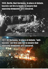 """Memes, Ensure, and UC Berkeley: 1933, Berlin, Nazi Germany. In place of debate,  fascists set fire to books to ensure that  opposing viewpoints are censored.  2017 UC Berkeley. In place of debate, """"anti-  fascists"""" set fires and riot to ensure that  opposing viewpoints are censored."""