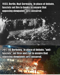 """Memes, UC Berkeley, and Berkeley: 1933, Berlin, Nazi Germany. In place of debate,  fascists set fire to books to ensure that  opposing viewpoints are censored.  2017 UC Berkeley. In place of debate, """"anti-  fascists"""" set fires and riot to ensure that  Opposing viewpoints are censored. LIKE & TAG YOUR FRIENDS -------------------------LINK TO OUR SHIRTS IN MY BIO!!! ----------------- 🚨Partners🚨 😂@the_typical_liberal 🎙@too_savage_for_democrats 📣@the.conservative.patriot Follow me on twitter: iTweetRight Follow: @rightwingsavages Like us on Facebook: The Right-Wing Savages Follow my backup page @tomorrowsconservatives -------------------- conservative libertarian republican democrat gop liberals maga makeamericagreatagain trump followme tagsforlikes liberal american donaldtrump presidenttrump american 3percent patriotism maga usa america draintheswamp patriots nationalism sorrynotsorry politics patriot patriotic"""