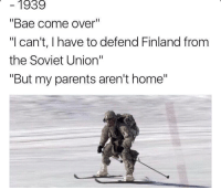 """Bae, Come Over, and Dank: 1939  """"Bae come over  """"Ican't, I have to defend Finland from  the Soviet Union""""  """"But my parents aren't home"""" <p>When bae says bae come over and I'm like I can't I have to defend Finland from the Soviet Union but she's all like 'my parents aren't home' xD via /r/dank_meme <a href=""""http://ift.tt/2iUQFwF"""">http://ift.tt/2iUQFwF</a></p>"""