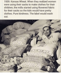 Beautiful, Children, and Clothes: 1939. Kansas Wheat. When they realized women  were using their sacks to make clothes for their  children, the mills started using flowered fabric  for their sacks so the kids would have pretty  clothes. Pure kindness. The label would wash  out. Sometimes, humans can be truly beautiful.